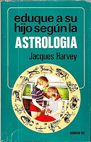 EDUQUE A SU HIJO SEGUN LA ASTROLOGIA: Jacques Harvey