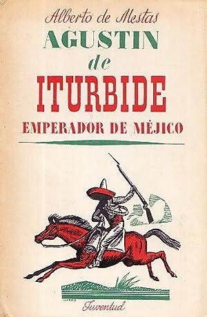 AGUSTIN DE ITURBIDE - EMPERADOR DE MEJICO: Alberto de Mestas
