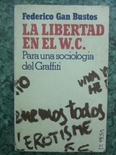 LA LIBERTAD EN EL W.C. - Para una sociologia del graffiti: Federico Gan Bustos