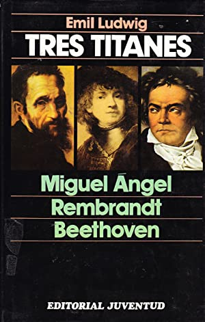 TRES TITANES - MIGUEL ANGEL - REMBRANDT - BEETHOVEN: Emil Ludwig