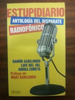ESTUPIDIARIO - ANTOLOGIA DEL DISPARATE - RADIOFONICO: Ramon Gabilondo - Luis del Val - Gorka Zumeta