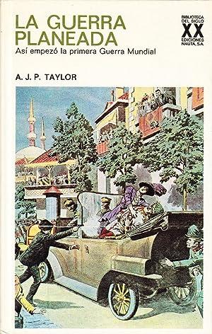 LA GUERRA PLANEADA - ASI EMPEZO LA PRIMERA GUERRA MUNDIAL: A. J. P. Taylor