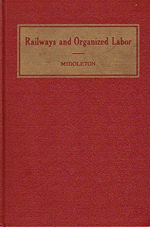 Railways and Organized Labor: Middleton, P. Harvey (Harry A. Wheeler, intro)