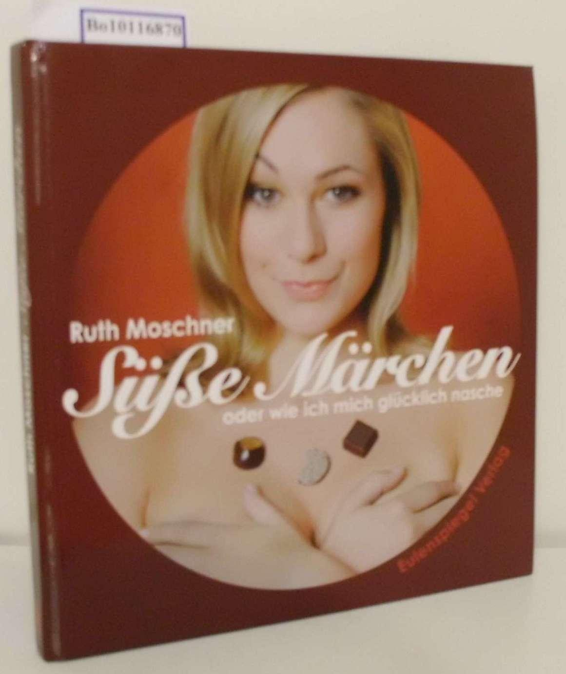 Süße Märchen oder wie ich mich glücklich: Moschner, Ruth:
