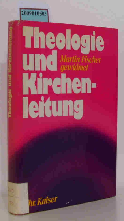 Theologie und Kirchenleitung Martin Fischer zum 65. Geburtstag gewidmet / hrsg. von Wolfgang Erk und Yorick Spiegel - Erk, Wolfgang [Hrsg.]