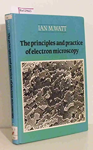 The principles and practice of electron microscopy.: Watt, Ian M.: