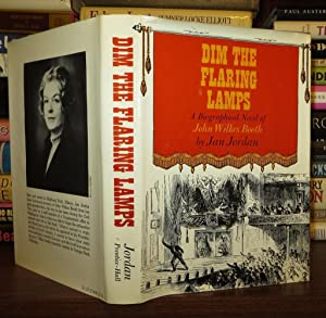 DIM THE FLARING LAMPS; A Novel of the Life of John Wilkes Booth: Jordan, Jan