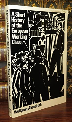A SHORT HISTORY OF THE EUROPEAN WORKING CLASS: Abendroth, Wolfgang & Nicholas Jacobs & Brian Trench...