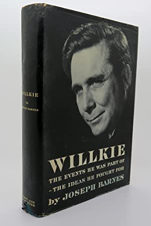 WILLKIE The Events He Was Part of - the Ideas He Fought For: Barnes, Joseph