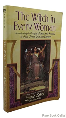 THE WITCH IN EVERY WOMAN Reawakening the Magical Nature of the Feminine to Heal, Protect, Create, ...