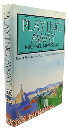 PLAYING AWAY : Roman Holidays and Other Mediterranean Encounters: Michael Mewshaw