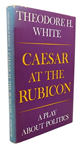 CAESAR AT THE RUBICON : A Play about Politics: Theodore H. White