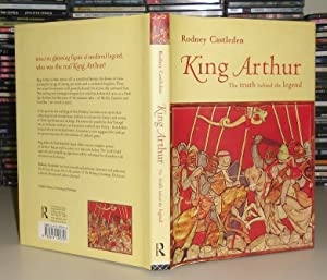 KING ARTHUR : The Truth Behind the Legend: Castleden, Rodney; King Arthur