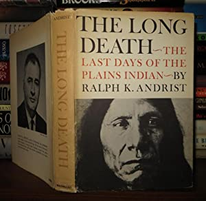 THE LONG DEATH The Last Days of the Plains Indian: Andrist, Ralph K.
