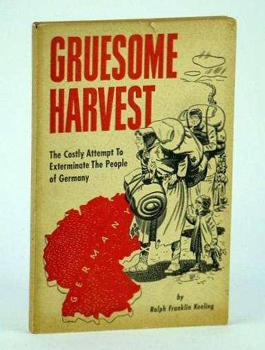 Gruesome Harvest, the Costly Attempt to Exterminate the People of Germany,,