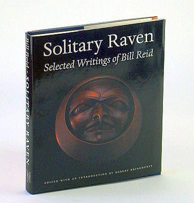 Solitary Raven: the Selected Writings of Bill: Reid, William; Bringhurst,