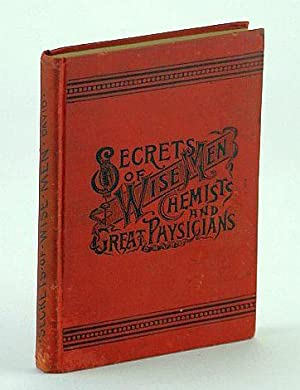 Secrets of Wise Men, Chemists and Great Physicians: Illustrated Comprising an Unusual Collection ...