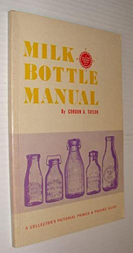 Milk Bottle Manual : A Collector's Pictoral: Taylor, Gordon A.