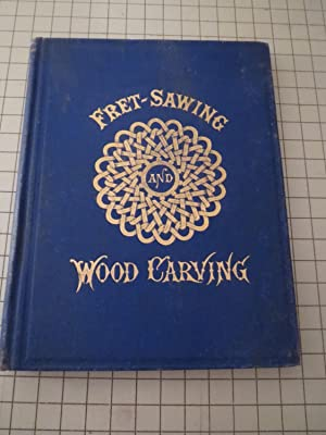 Fret-Sawing and Wood-Carving For Amateurs: George A. Sawyer