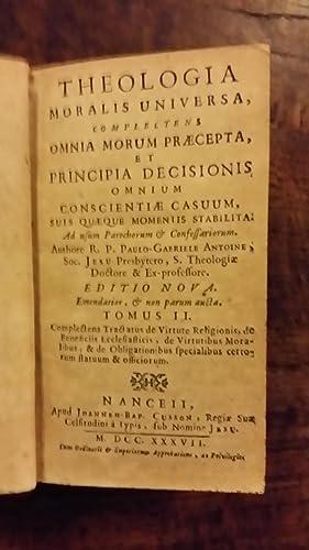 Theología Moralis Universa, complectens omnia morum praecepta & Principia Decisionis ...