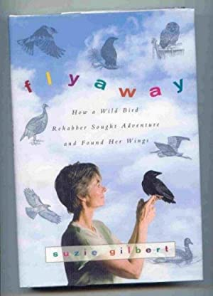 Flyaway. How a Wild Bird Rehabber Sought Adventure and Found Her Wings.