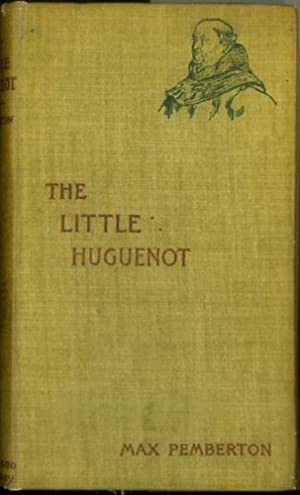 THE LITTLE HUGUENOT: A Romance of Fountainbleau.: Pemberton, Sir Max