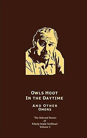OWLS HOOT IN THE DAYTIME AND OTHER OMENS: Wellman, Manly Wade