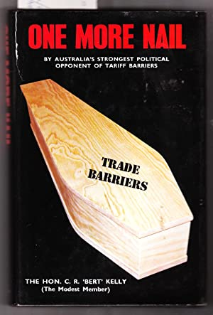 One More Nail : By Australia's Strongest Political Apponent of Tariff Barriers: Kelly, C. R.