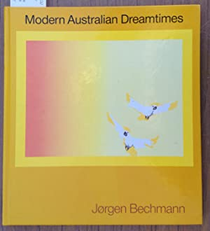 Modern Australian Dreamtimes : A Book About the Freest of Thoughts : The Dreams: Bechmann, Jorgen