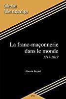 La franc-maçonnerie dans le monde 1717-2017: Alain De Keghel