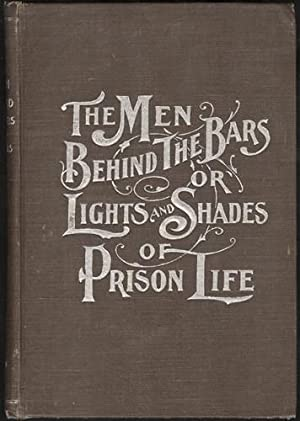 The Men Behind the Bars or Lights and Shades of Prison Life: Methods of Reform Considered From a ...