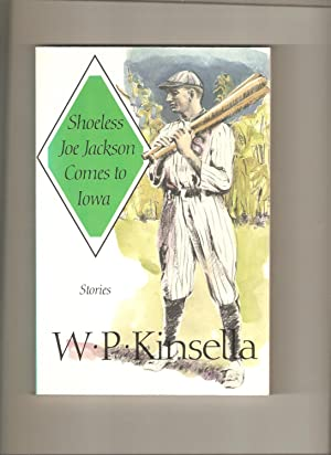 Shoeless Joe Jackson Comes to Iowa: Stories: Kinsella, W.P.