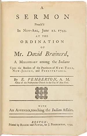 A SERMON PREACH'D IN NEW-ARK, JUNE 12. 1744. AT THE ORDINATION OF MR. DAVID BRAINERD, A MISSIONAR...
