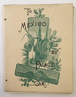 TO MEXICO BY PALACE CAR. INTENDED AS A GUIDE TO HER PRINCIPAL CITIES AND CAPITAL, AND GENERALLY A...