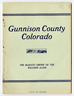 GUNNISON COUNTY COLORADO THE MAJESTIC EMPIRE OF THE WESTERN SLOPE: WHAT IT IS AND THOSE WHO HAVE ...