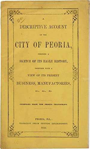 A DESCRIPTIVE ACCOUNT OF THE CITY OF PEORIA, COMBINING A SKETCH OF ITS EARLY HISTORY, TOGETHER WI...