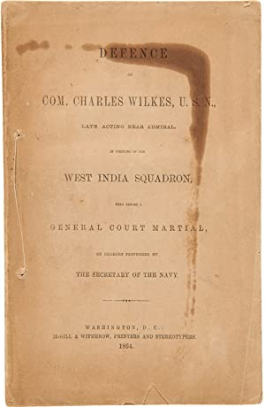 DEFENCE OF COM. CHARLES WILKES, U.S.N., LATE ACTING REAR ADMIRAL, IN COMMAND OF THE WEST INDIA SQ...