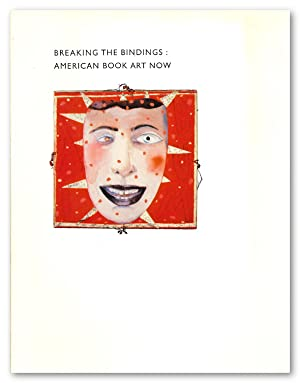 BREAKING THE BINDINGS: AMERICAN BOOK ART NOW AN EXHIBITION OF CREATIVE BOOKMAKING PRODUCED IN THE...