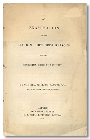 AN EXAMINATION OF THE REV. R. W. SIBTHORP'S REASONS FOR HIS SECESSION FROM THE CHURCH [with:] A S...