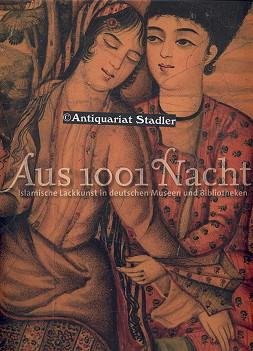 Aus 1001 Nacht. Islamische Lackkunst in deutschen Museen und Bibliotheken. Unter Mitarb. von Ina ...
