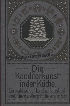 Die Konditorkunst in der Küche. Ein praktisches Hand- u. Hausbuch.: Rittershaus, Carl:
