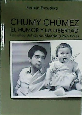 Chumy Chúmez. El humor y la libertad. Los años del diario Madrid (1967-1971). - ESCUDERO, Fernán.-