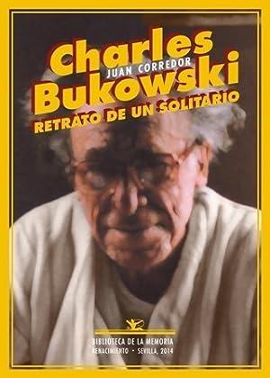 Charles Bukowski. Retrato de un solitario. (Bukowski: CORREDOR, Juan.-