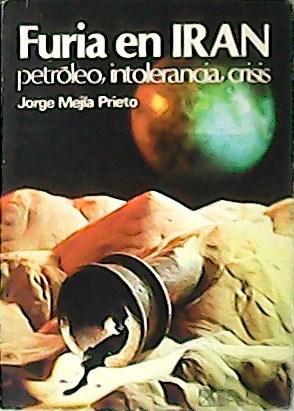 Furia en Irán petróleo, intolerancia, crisis.: JORGE, Mejía Prieto.-