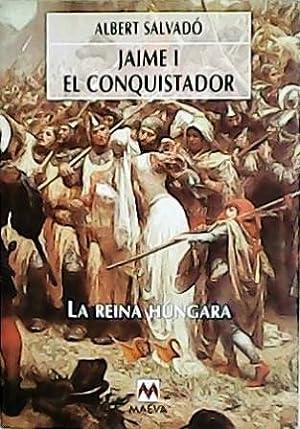 Jaime I El Conquistador: la Reina Húngara.: SALVADÓ, Albert.-