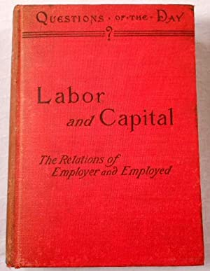 Labor and Capital. A Discussion of the Relations of Employer and Employed