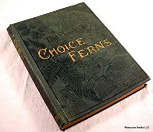 The Book of Choice Ferns for the Garden, Conservatory, and Stove. Describing and Giving Explicit ...
