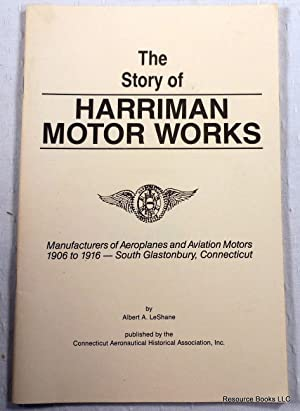 The Story of Harriman Motor Works. Manufacturers of Aeroplanes and Aviation Motors 1906 to 1916 -...