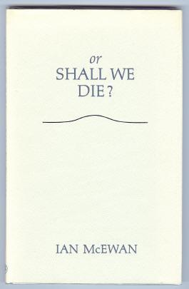 OR SHALL WE DIE? WORDS FOR AN ORATORIO SET TO MUSIC BY MICHAEL BERKELEY: McEwan, Ian