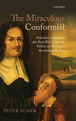 9780199663965 - ELMER, P.: The Miraculous Conformist. Valentine Greatrakes, the Body Politic, and the Politics of Healing in Restoration Britain. - Книга
